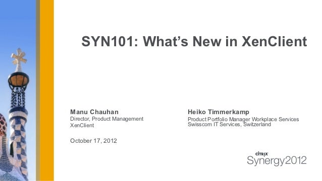 SYN101: What's New in XenClientManu Chauhan                   Heiko TimmerkampDirector, Product Management   Product Portf...