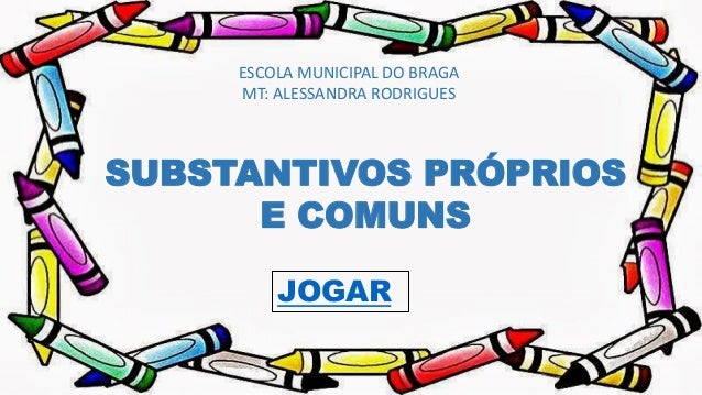 ESCOLA MUNICIPAL DO BRAGA MT: ALESSANDRA RODRIGUES SUBSTANTIVOS PRÓPRIOS E COMUNS JOGAR