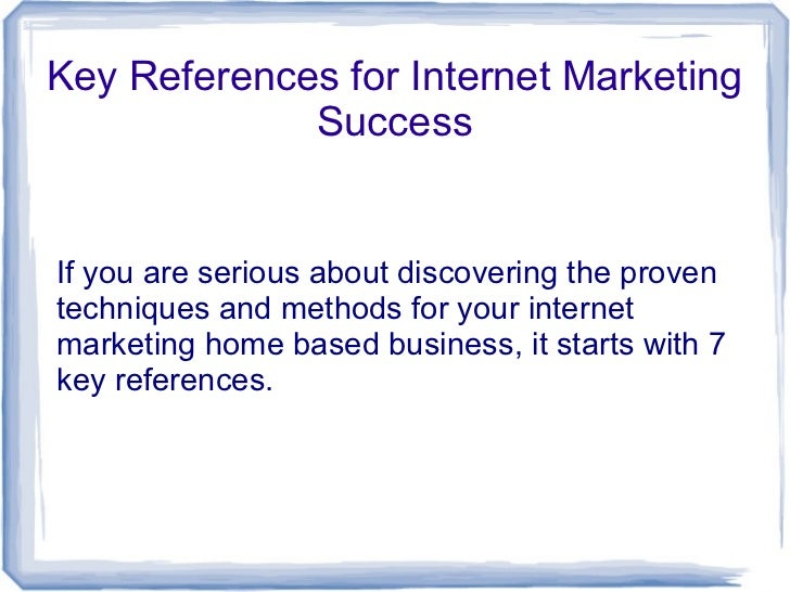 Key References for Internet Marketing             SuccessIf you are serious about discovering the proventechniques and met...