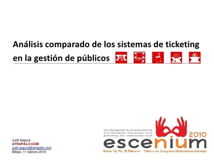 Análisis comparado de los sistemas de ticketing en la gestión de públicos     Judit Segura ATRAPALO.COM judit.segura@atrap...