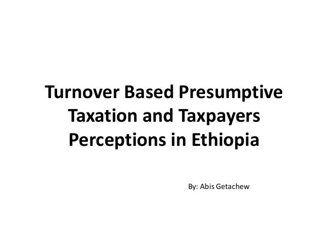 Turnover Based Presumptive Taxation and Taxpayers Perceptions in Ethiopia By: Abis Getachew