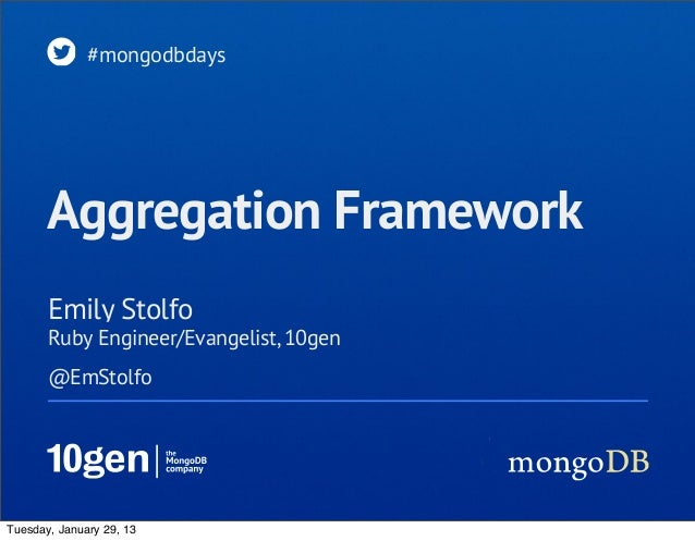 #mongodbdays       Aggregation Framework       Emily Stolfo       Ruby Engineer/Evangelist, 10gen       @EmStolfoTuesday, ...
