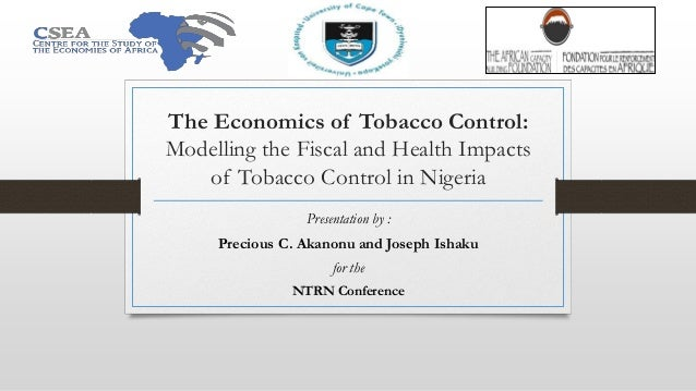The Economics of Tobacco Control: Modelling the Fiscal and Health Impacts of Tobacco Control in Nigeria Presentation by : ...