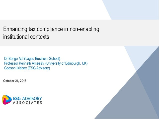 Enhancing tax compliance in non-enabling institutional contexts October 24, 2018 Dr Bongo Adi (Lagos Business School) Prof...