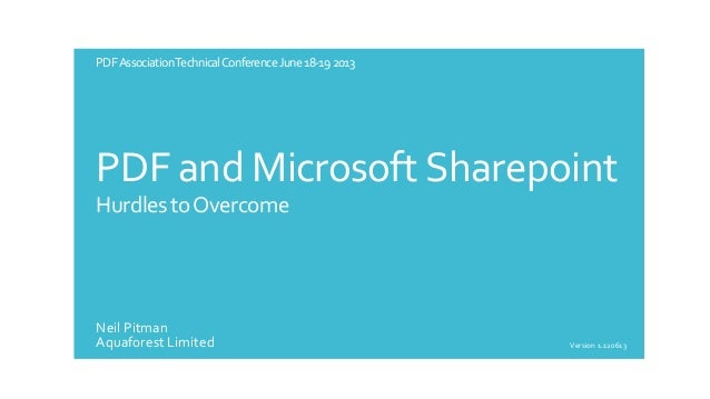 PDF AssociationTechnical Conference June 18-19 2013  PDF and Microsoft Sharepoint Hurdles to Overcome  Neil Pitman Aquafor...