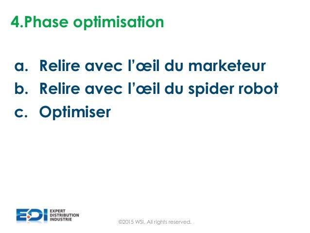 4.Phase optimisation a. Relire avec l'œil du marketeur b. Relire avec l'œil du spider robot c. Optimiser ©2015 WSI. All ri...