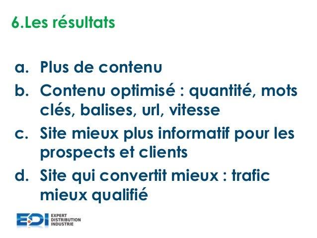 6.Les résultats a. Plus de contenu b. Contenu optimisé : quantité, mots clés, balises, url, vitesse c. Site mieux plus inf...