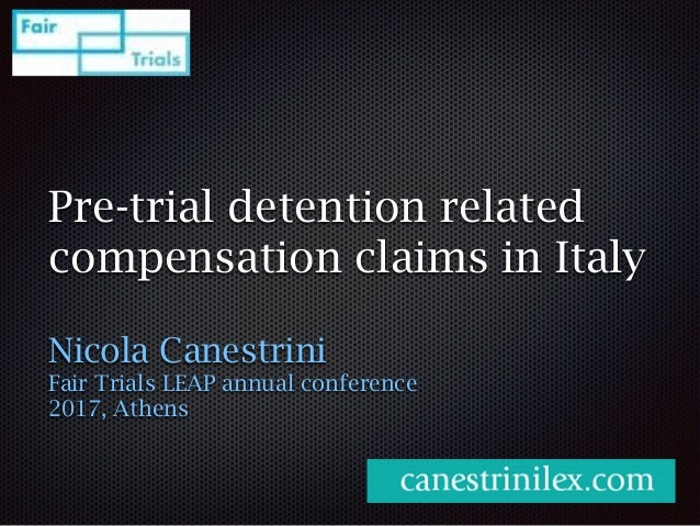 Pre-trial detention related compensation claims in Italy Nicola Canestrini Fair Trials LEAP annual conference 2017, Athens