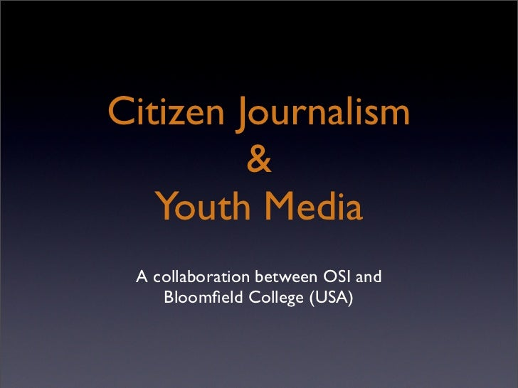 Citizen Journalism              Youth Media  A collaboration between OSI and     Bloomfield College (USA)