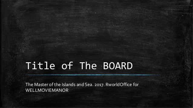 Title of The BOARD The Master of the Islands and Sea. 2017. RworldOffice for WELLMOVIEMANOR
