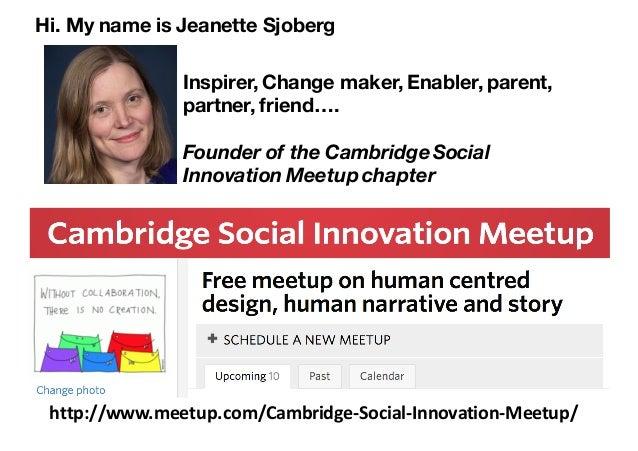 http://www.meetup.com/Cambridge-Social-Innovation-Meetup/ Hi. My name is Jeanette Sjoberg Inspirer, Change maker, Enabler,...