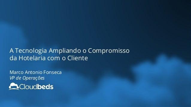 A Tecnologia Ampliando o Compromisso da Hotelaria com o Cliente Marco Antonio Fonseca VP de Operações
