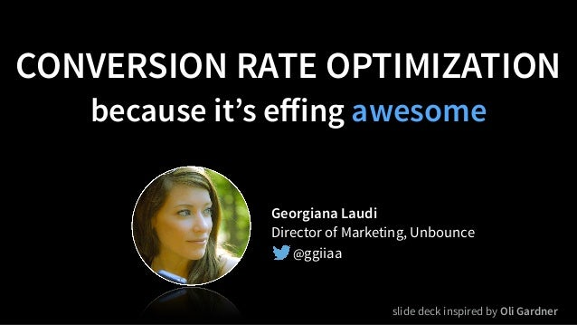 CONVERSION RATE OPTIMIZATION because it's effing awesome Georgiana Laudi Director of Marketing, Unbounce @ggiiaa slide deck...