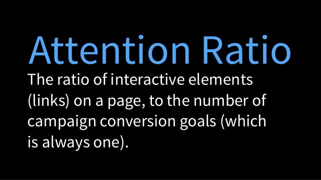 Attention Ratio The ratio of interactive elements (links) on a page, to the number of campaign conversion goals (which is ...