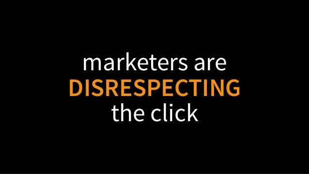 marketers are DISRESPECTING the click