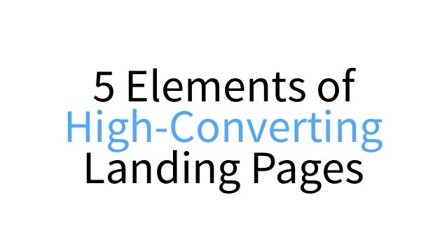 5 Elements of a High-Converting Landing Page 1.Unique Selling Proposition 2.Hero Shot 3.Benefits 4.Proof 5.Call-To-Action