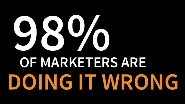 OF MARKETERS ARE 98% DOING IT WRONG