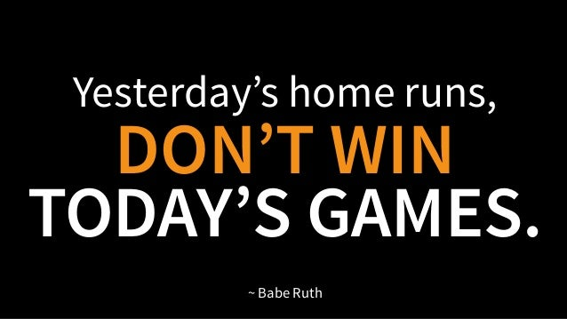 Yesterday's home runs, DON'T WIN TODAY'S GAMES. ~ Babe Ruth