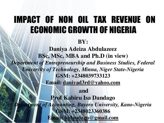 IMPACT OF NON OIL TAX REVENUE ON ECONOMIC GROWTH OF NIGERIA BY: Daniya Adeiza Abdulazeez BSc, MSc, MBA and Ph.D (in view) ...