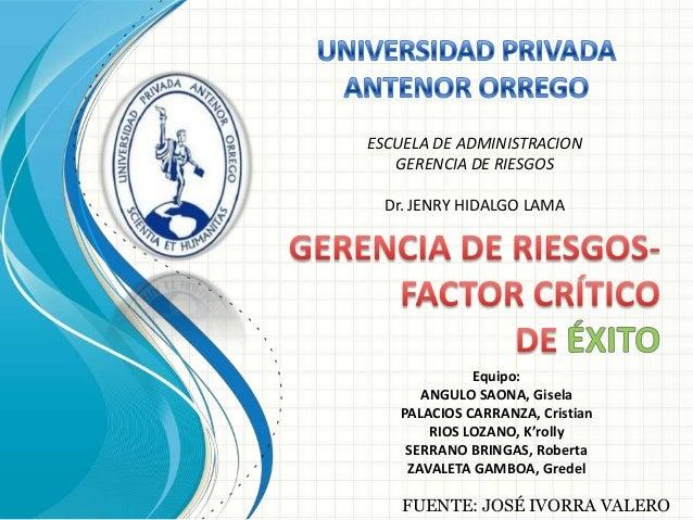 FUENTE: JOSÉ IVORRA VALERO ESCUELA DE ADMINISTRACION GERENCIA DE RIESGOS Dr. JENRY HIDALGO LAMA Equipo: ANGULO SAONA, Gise...