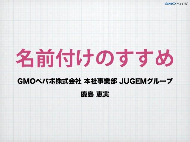 名前付けのすすめ GMOペパボ株式会社 本社事業部 JUGEMグループ 鹿島 恵実