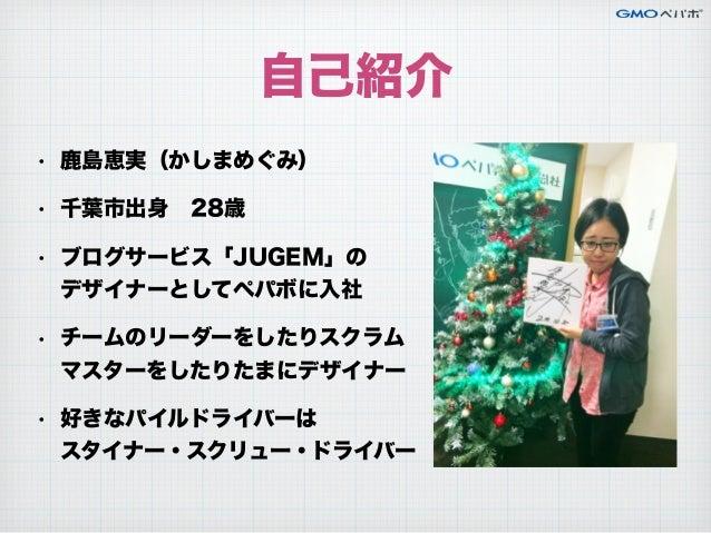 自己紹介 • 鹿島恵実(かしまめぐみ) • 千葉市出身28歳 • ブログサービス「JUGEM」の デザイナーとしてペパボに入社 • チームのリーダーをしたりスクラム マスターをしたりたまにデザイナー • 好きなパイルドライバーは ...