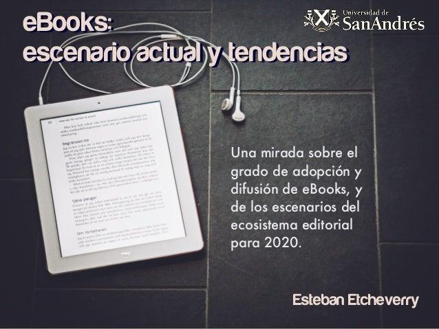 eBooks: escenario actual y tendencias Una mirada sobre el grado de adopción y difusión de eBooks, y de los escenarios del ...