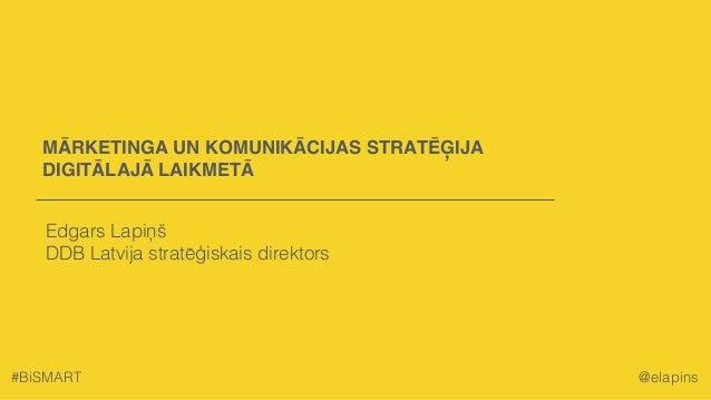 MĀRKETINGA UN KOMUNIKĀCIJAS STRATĒĢIJA DIGITĀLAJĀ LAIKMETĀ Edgars Lapiņš DDB Latvija stratēģiskais direktors #BiSMART @ela...