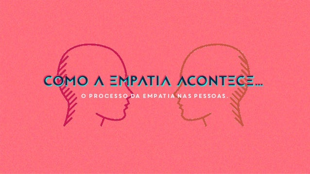 O processo da empatia nas pessoas. COMO A EMPATIA ACONTECE…COMO A EMPATIA ACONTECE…