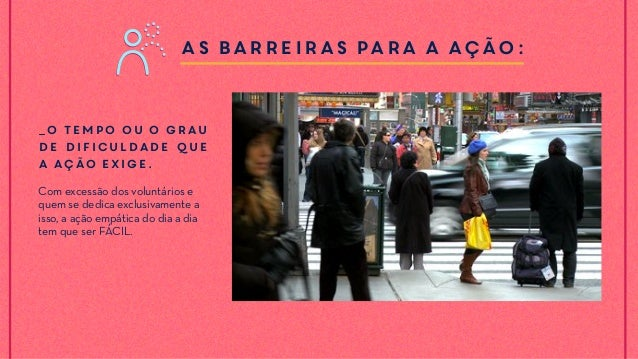 As barreiras para a ação: _O tempo ou o grau de dificuldade que a ação exige. Com excessão dos voluntários e quem se dedic...
