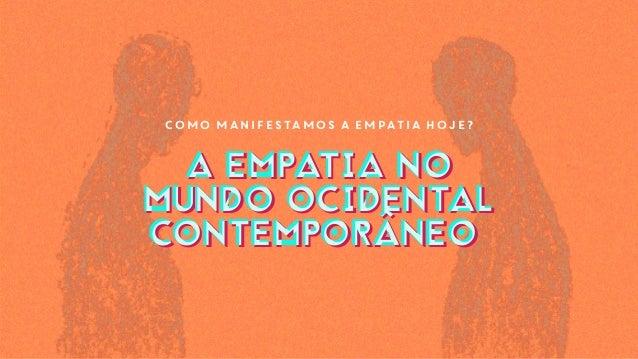 Como manifestamos a empatia hoje? A EMPATIA NO MUNDO OCIDENTAL CONTEMPORÂNEO A EMPATIA NO MUNDO OCIDENTAL CONTEMPORÂNEO