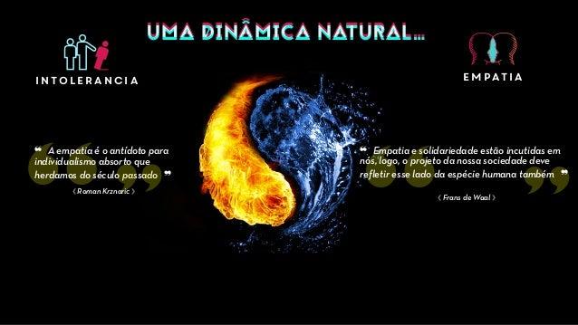 UMA DINÂMICA NATURAL…UMA DINÂMICA NATURAL… intolerancia empatia ⟪ Roman Krznaric ⟫ ❝ A empatia é o antídoto para individua...