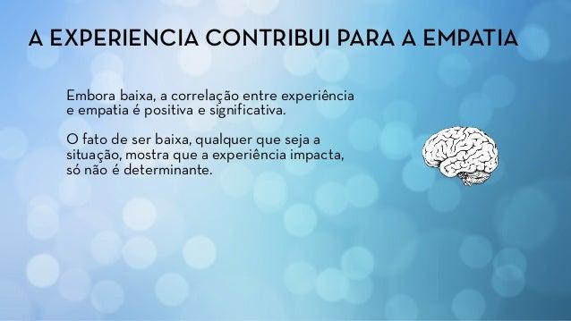Embora baixa, a correlação entre experiência e empatia é positiva e significativa. O fato de ser baixa, qualquer que seja ...