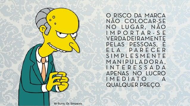 Mr Burns, Os Simpsons O RISCO DA MARCA NÃO COLOCAR-SE NO LUGAR, NÃO I M P O R T A R - S E VERDADEIRAMENTE PELAS PESSOAS, É...
