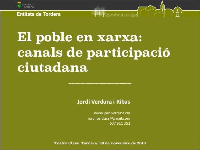 El poble en xarxa: canals de participació ciutadana Jordi  Verdura  i  Ribas   ! www.jordiverdura.cat   jordi.ve...