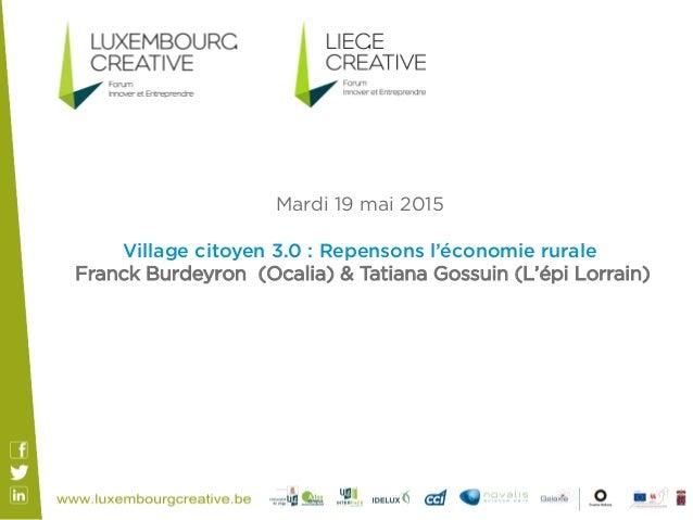 Mardi 19 mai 2015 Village citoyen 3.0 : Repensons l'économie rurale Franck Burdeyron (Ocalia) & Tatiana Gossuin (L'épi Lor...