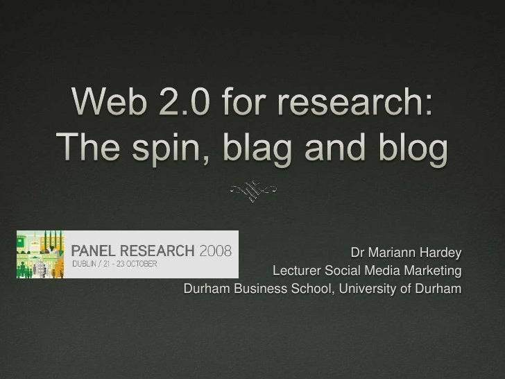 Web 2.0 for research: The spin, blag and blog<br />Dr Mariann Hardey<br />Lecturer Social Media Marketing<br />Durham Busi...