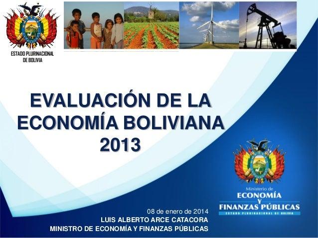 ESTADO PLURINACIONAL DE BOLIVIA  EVALUACIÓN DE LA ECONOMÍA BOLIVIANA 2013  08 de enero de 2014 LUIS ALBERTO ARCE CATACORA ...