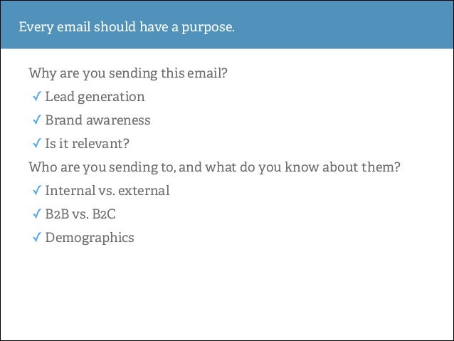 Every email should have a purpose. Why are you sending this email? ✓ Lead generation ✓ Brand awareness ✓ Is it relevant? W...