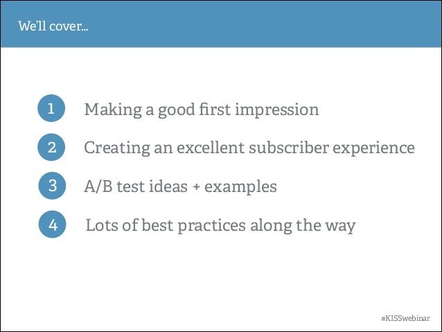 We'll cover…  1  Making a good first impression  2  Creating an excellent subscriber experience  3  A/B test ideas + exampl...
