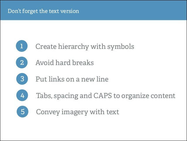 Don't forget the text version  1  Create hierarchy with symbols  2  Avoid hard breaks  3  Put links on a new line  4  Tabs...