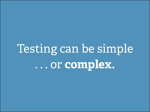 Testing can be simple . . . or complex.