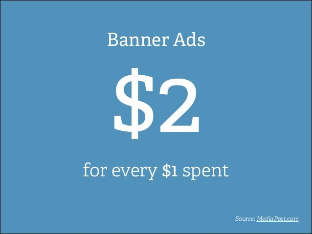 Banner Ads  $2  for every $1 spent Source: MediaPost.com