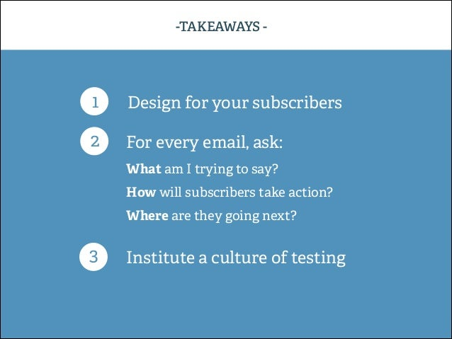 -TAKEAWAYS -  1  Design for your subscribers  2  For every email, ask: What am I trying to say? How will subscribers take ...