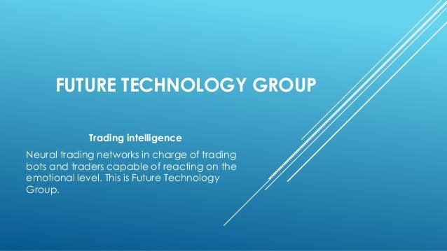 FUTURE TECHNOLOGY GROUP Trading intelligence Neural trading networks in charge of trading bots and traders capable of reac...