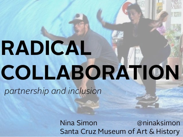 Nina Simon @ninaksimon Santa Cruz Museum of Art & History RADICAL COLLABORATION partnership and inclusion