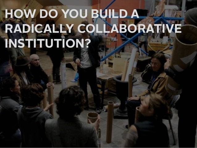 HOW DO YOU BUILD A  RADICALLY COLLABORATIVE INSTITUTION? PRACTICE THE ART OF INVITATION BUILD ALLIANCES ON MANY LEVELS T...