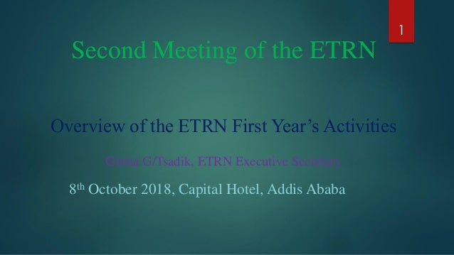 Second Meeting of the ETRN Overview of the ETRN First Year's Activities Girma G/Tsadik, ETRN Executive Secretary 8th Octob...