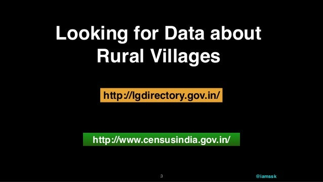 Looking for Data about Rural Villages http://www.censusindia.gov.in/ http://lgdirectory.gov.in/ 3 @iamssk