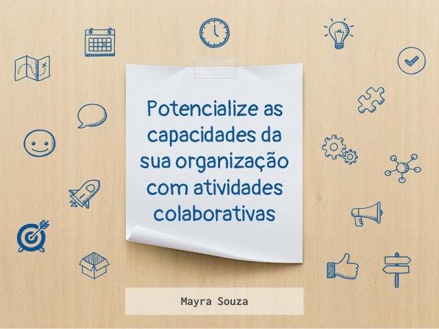 Potencialize as capacidades da sua organização com atividades colaborativas Mayra Souza